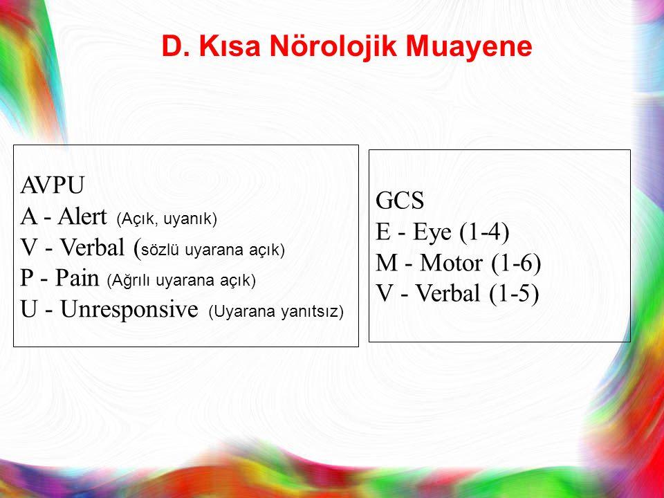 D. Kısa Nörolojik Muayene AVPU A - Alert (Açık, uyanık) V - Verbal ( sözlü uyarana açık) P - Pain (Ağrılı uyarana açık) U - Unresponsive (Uyarana yanı