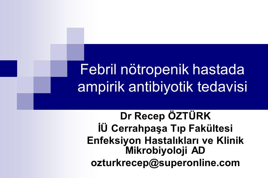 Febril nötropenik hastada ampirik antibiyotik tedavisi Dr Recep ÖZTÜRK İÜ Cerrahpaşa Tıp Fakültesi Enfeksiyon Hastalıkları ve Klinik Mikrobiyoloji AD ozturkrecep@superonline.com