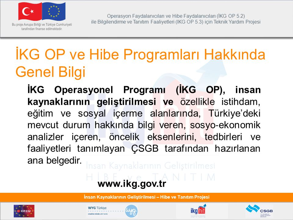 Operasyon Faydalanıcıları ve Hibe Faydalanıcıları (İKG OP 5.2) ile Bilgilendirme ve Tanıtım Faaliyetleri (IKG OP 5.3) için Teknik Yardım Projesi İnsan Kaynaklarının Geliştirilmesi – Hibe ve Tanıtım Projesi İKG Operasyonel Programı (İKG OP), insan kaynaklarının geliştirilmesi ve özellikle istihdam, eğitim ve sosyal içerme alanlarında, Türkiye'deki mevcut durum hakkında bilgi veren, sosyo ‐ ekonomik analizler içeren, öncelik eksenlerini, tedbirleri ve faaliyetleri tanımlayan ÇSGB tarafından hazırlanan ana belgedir.