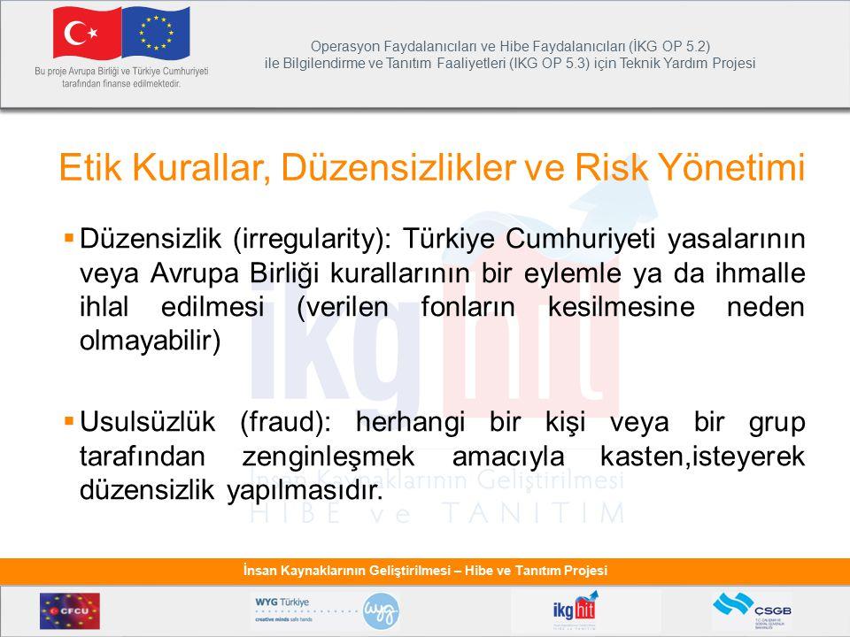 Operasyon Faydalanıcıları ve Hibe Faydalanıcıları (İKG OP 5.2) ile Bilgilendirme ve Tanıtım Faaliyetleri (IKG OP 5.3) için Teknik Yardım Projesi İnsan Kaynaklarının Geliştirilmesi – Hibe ve Tanıtım Projesi Etik Kurallar, Düzensizlikler ve Risk Yönetimi  Düzensizlik (irregularity): Türkiye Cumhuriyeti yasalarının veya Avrupa Birliği kurallarının bir eylemle ya da ihmalle ihlal edilmesi (verilen fonların kesilmesine neden olmayabilir)  Usulsüzlük (fraud): herhangi bir kişi veya bir grup tarafından zenginleşmek amacıyla kasten,isteyerek düzensizlik yapılmasıdır.