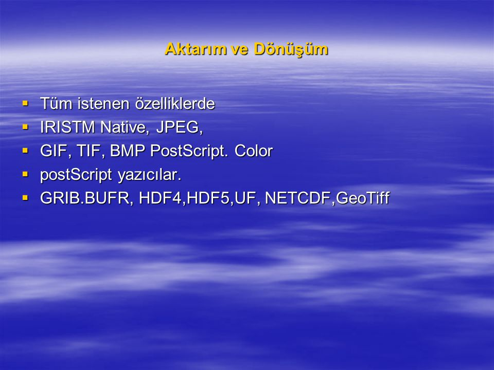 Aktarım ve Dönüşüm  Tüm istenen özelliklerde  IRISTM Native, JPEG,  GIF, TIF, BMP PostScript. Color  postScript yazıcılar.  GRIB.BUFR, HDF4,HDF5,
