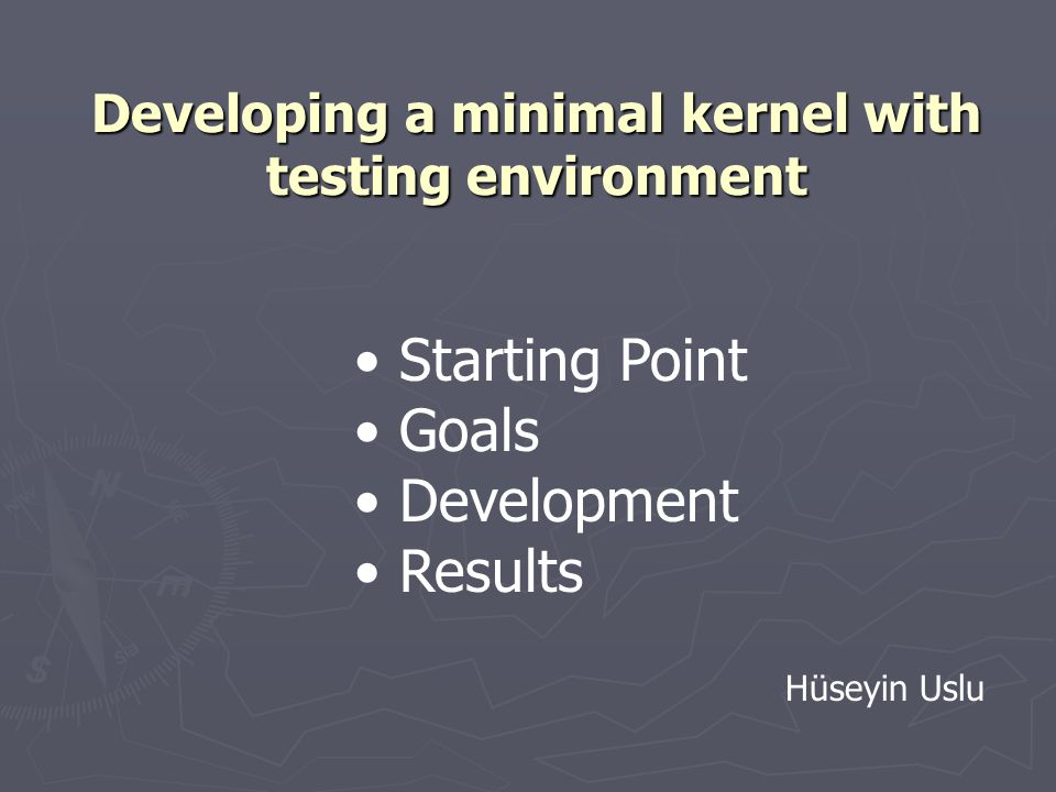 Developing a minimal kernel with testing environment Starting Point Goals Development Results Hüseyin Uslu