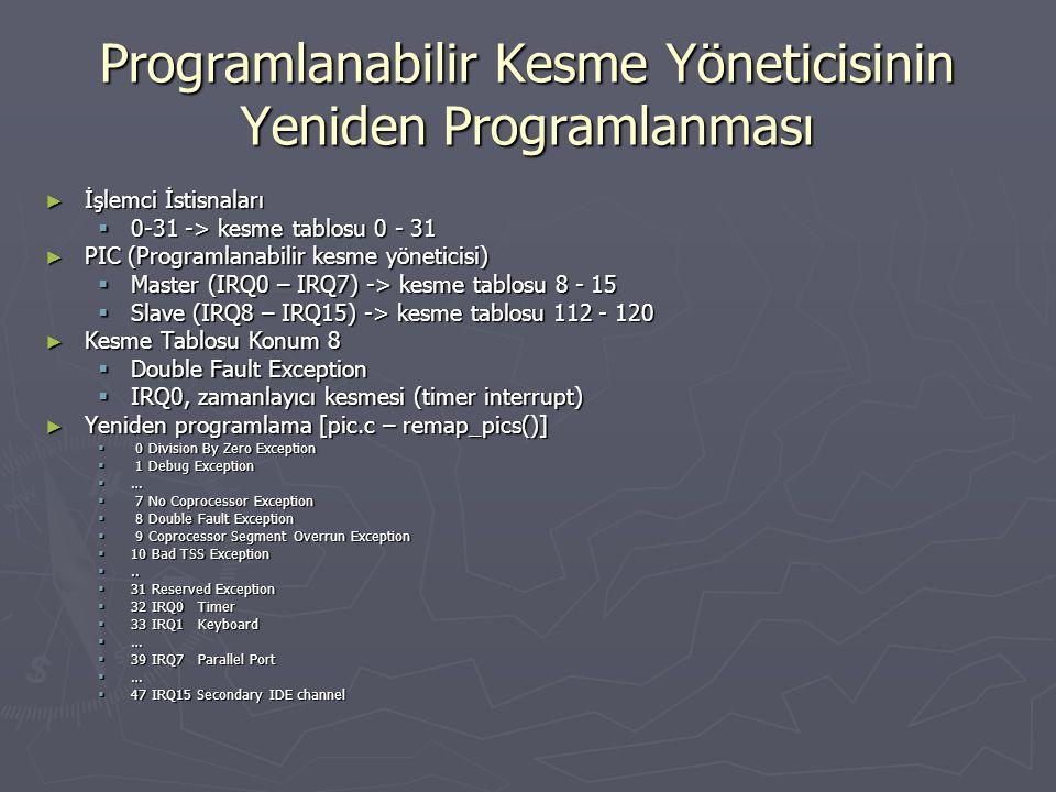 Programlanabilir Kesme Yöneticisinin Yeniden Programlanması ► İşlemci İstisnaları  0-31 -> kesme tablosu 0 - 31 ► PIC (Programlanabilir kesme yöneticisi)  Master (IRQ0 – IRQ7) -> kesme tablosu 8 - 15  Slave (IRQ8 – IRQ15) -> kesme tablosu 112 - 120 ► Kesme Tablosu Konum 8  Double Fault Exception  IRQ0, zamanlayıcı kesmesi (timer interrupt) ► Yeniden programlama [pic.c – remap_pics()]  0 Division By Zero Exception  1 Debug Exception  …  7 No Coprocessor Exception  8 Double Fault Exception  9 Coprocessor Segment Overrun Exception  10 Bad TSS Exception ..