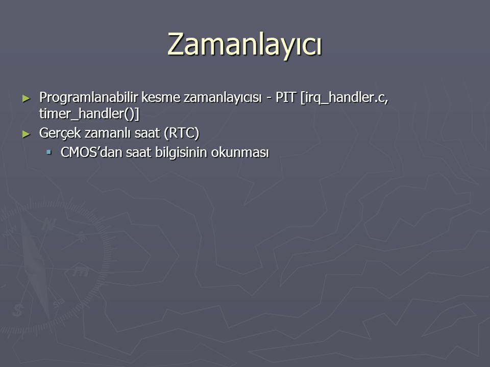 Zamanlayıcı ► Programlanabilir kesme zamanlayıcısı - PIT [irq_handler.c, timer_handler()] ► Gerçek zamanlı saat (RTC)  CMOS'dan saat bilgisinin okunması