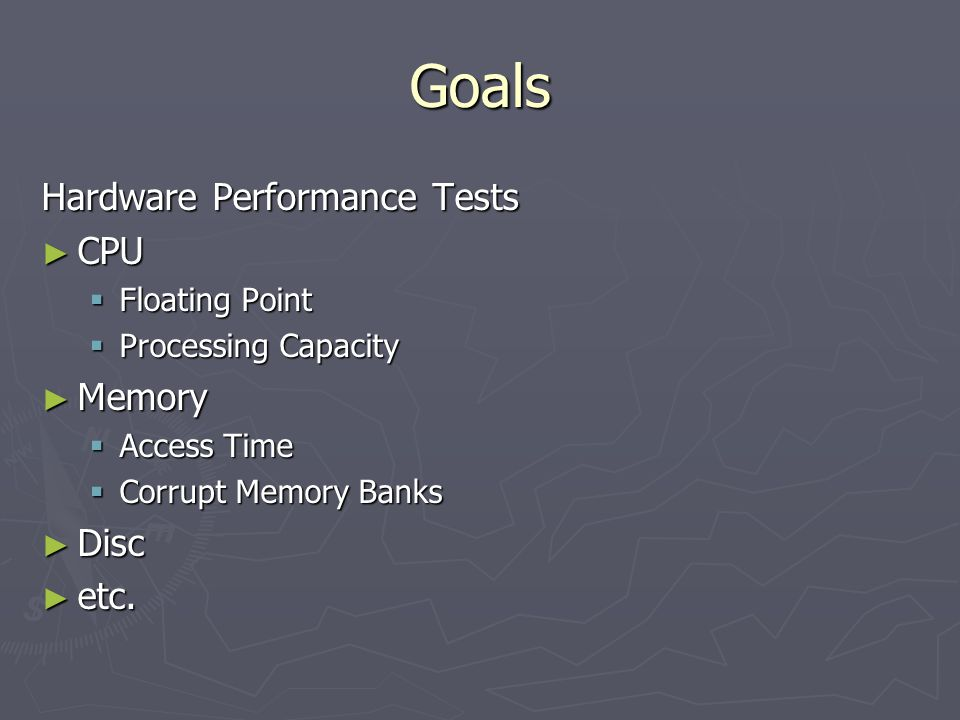 Goals Hardware Performance Tests ► CPU  Floating Point  Processing Capacity ► Memory  Access Time  Corrupt Memory Banks ► Disc ► etc.