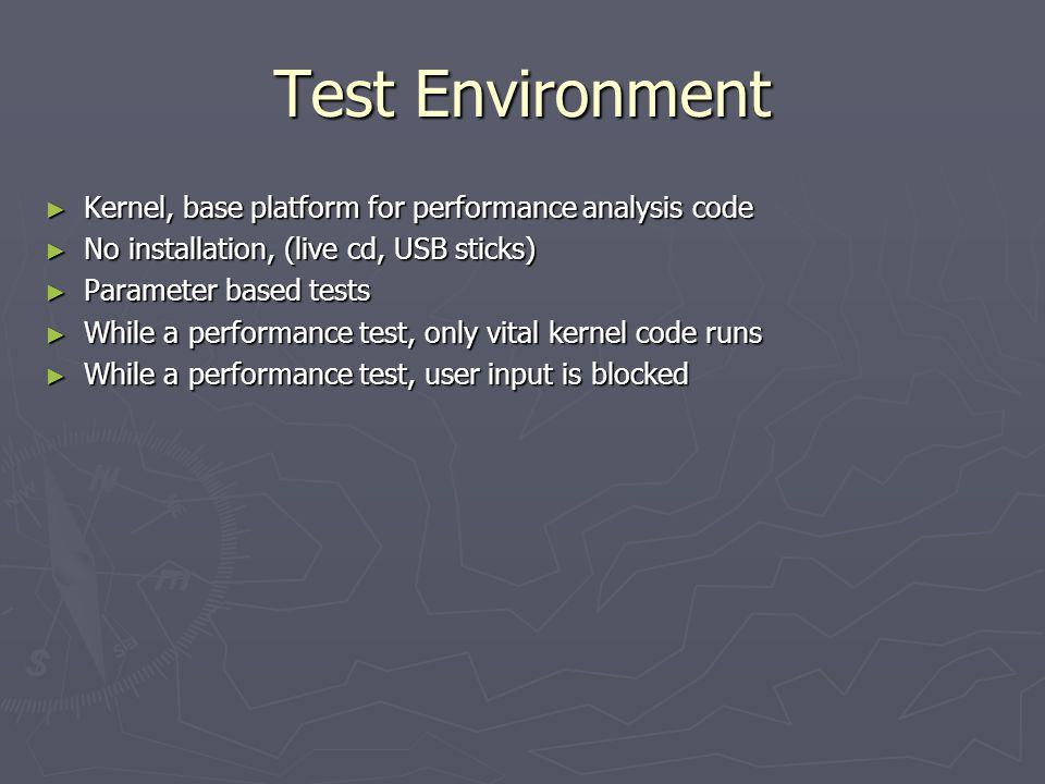Test Environment ► Kernel, base platform for performance analysis code ► No installation, (live cd, USB sticks) ► Parameter based tests ► While a performance test, only vital kernel code runs ► While a performance test, user input is blocked