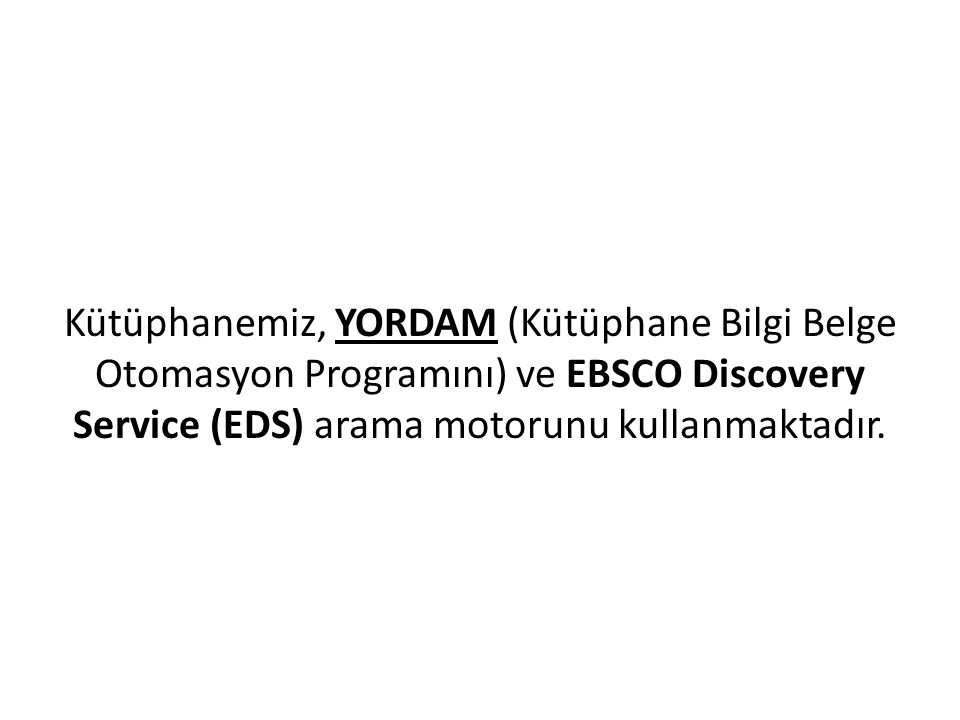 Kütüphanemiz, YORDAM (Kütüphane Bilgi Belge Otomasyon Programını) ve EBSCO Discovery Service (EDS) arama motorunu kullanmaktadır.