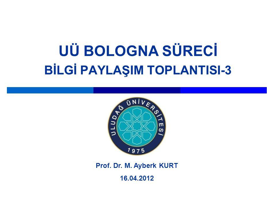 UÜ BOLOGNA SÜRECİ BİLGİ PAYLAŞIM TOPLANTISI-3 Prof. Dr. M. Ayberk KURT 16.04.2012