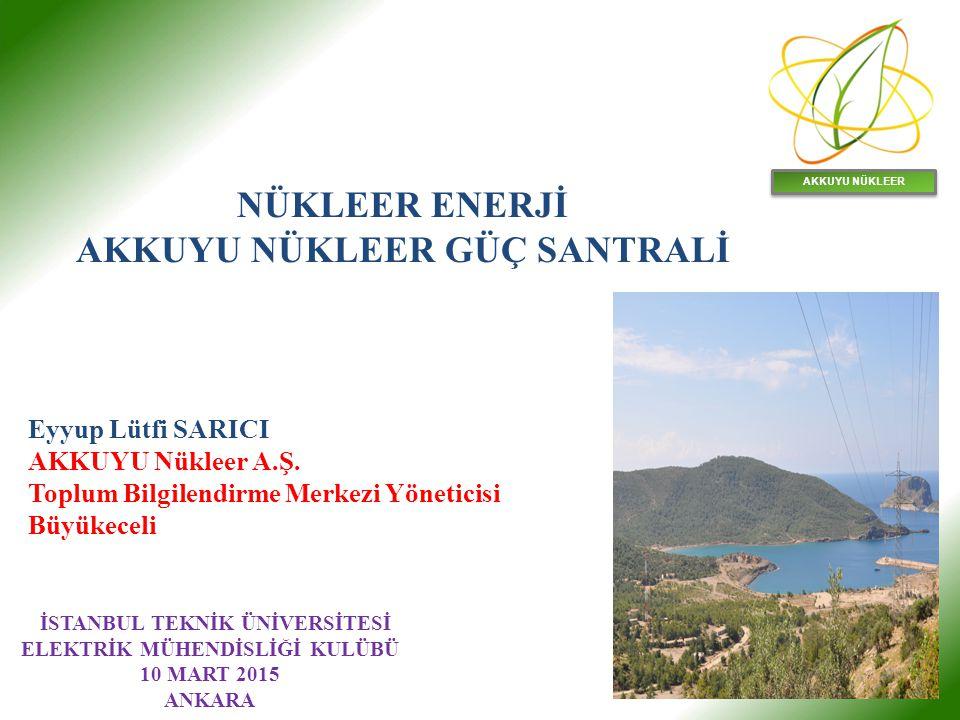 AKKUYU NÜKLEER Eyyup Lütfi SARICI AKKUYU Nükleer A.Ş. Toplum Bilgilendirme Merkezi Yöneticisi Büyükeceli İSTANBUL TEKNİK ÜNİVERSİTESİ ELEKTRİK MÜHENDİ