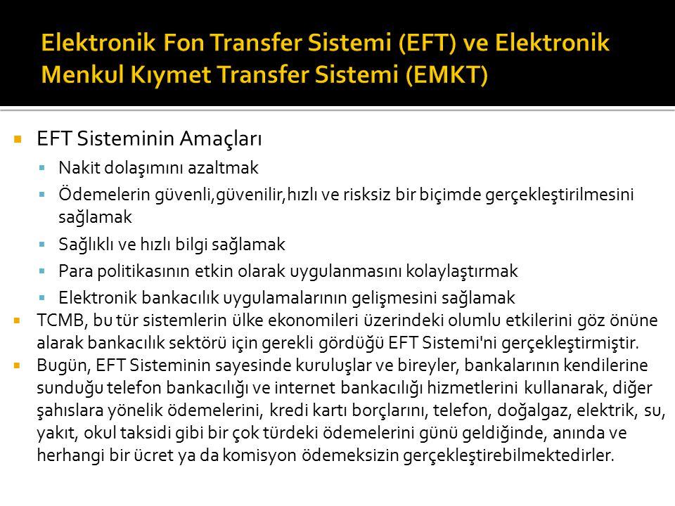  EFT Sisteminin Amaçları  Nakit dolaşımını azaltmak  Ödemelerin güvenli,güvenilir,hızlı ve risksiz bir biçimde gerçekleştirilmesini sağlamak  Sağlıklı ve hızlı bilgi sağlamak  Para politikasının etkin olarak uygulanmasını kolaylaştırmak  Elektronik bankacılık uygulamalarının gelişmesini sağlamak  TCMB, bu tür sistemlerin ülke ekonomileri üzerindeki olumlu etkilerini göz önüne alarak bankacılık sektörü için gerekli gördüğü EFT Sistemi ni gerçekleştirmiştir.