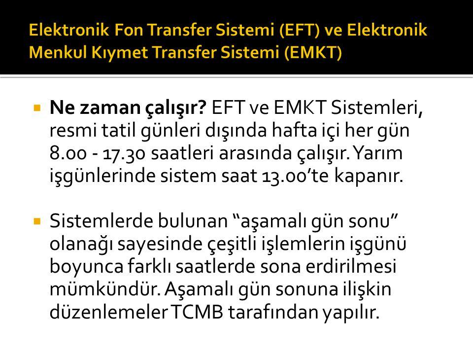  Ne zaman çalışır? EFT ve EMKT Sistemleri, resmi tatil günleri dışında hafta içi her gün 8.00 - 17.30 saatleri arasında çalışır. Yarım işgünlerin