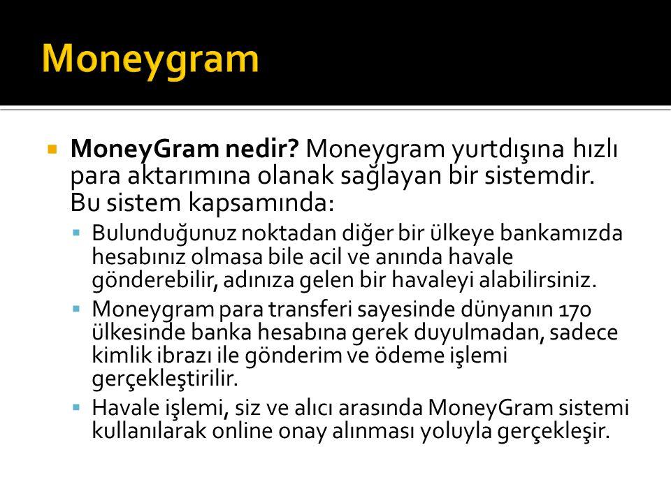  MoneyGram nedir? Moneygram yurtdışına hızlı para aktarımına olanak sağlayan bir sistemdir. Bu sistem kapsamında:  Bulunduğunuz noktadan diğer b