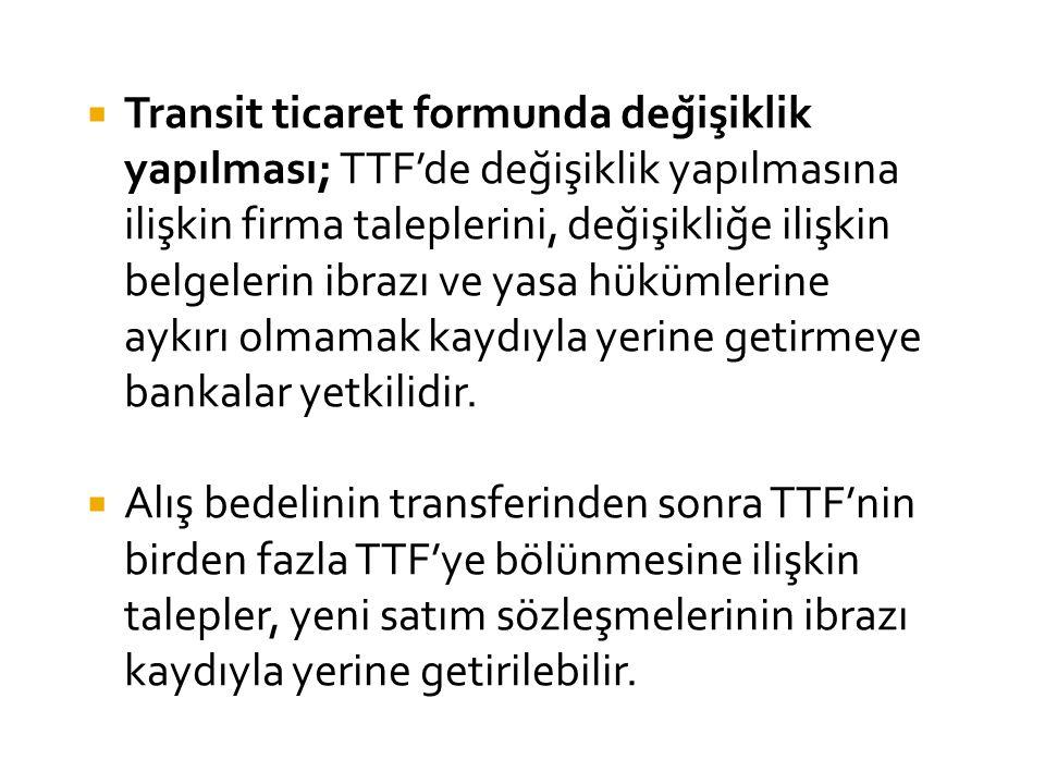  Transit ticaret formunda değişiklik yapılması; TTF'de değişiklik yapılmasına ilişkin firma taleplerini, değişikliğe ilişkin belgelerin ibrazı ve yasa hükümlerine aykırı olmamak kaydıyla yerine getirmeye bankalar yetkilidir.