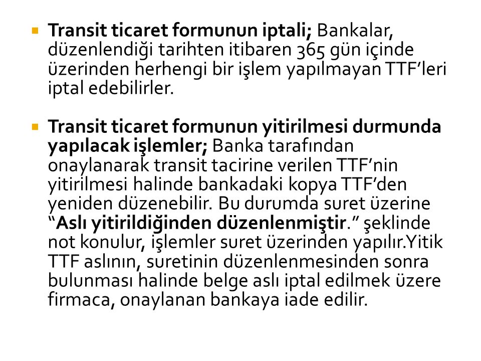  Transit ticaret formunun iptali; Bankalar, düzenlendiği tarihten itibaren 365 gün içinde üzerinden herhengi bir işlem yapılmayan TTF'leri iptal ed