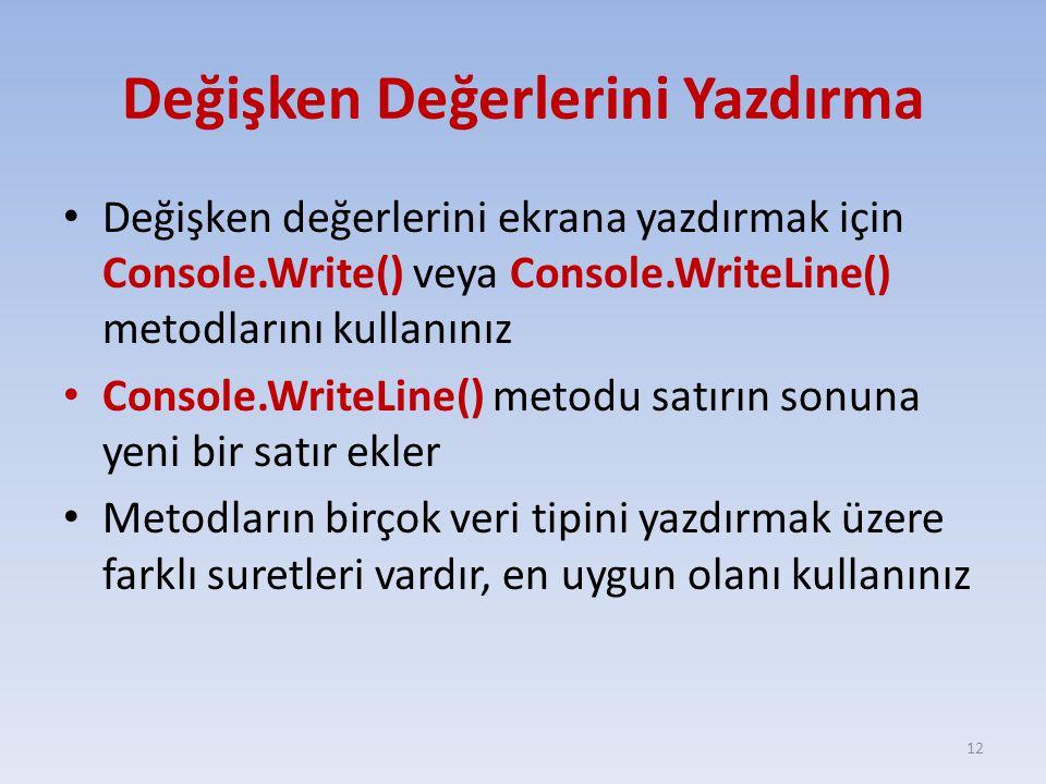 Değişken Değerlerini Yazdırma Değişken değerlerini ekrana yazdırmak için Console.Write() veya Console.WriteLine() metodlarını kullanınız Console.WriteLine() metodu satırın sonuna yeni bir satır ekler Metodların birçok veri tipini yazdırmak üzere farklı suretleri vardır, en uygun olanı kullanınız 12