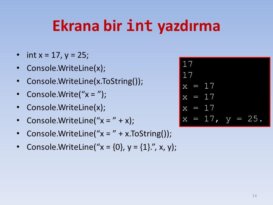 Ekrana bir int yazdırma int x = 17, y = 25; Console.WriteLine(x); Console.WriteLine(x.ToString()); Console.Write( x = ); Console.WriteLine(x); Console.WriteLine( x = + x); Console.WriteLine( x = + x.ToString()); Console.WriteLine( x = {0}, y = {1}. , x, y); 14 17 x = 17 x = 17, y = 25.