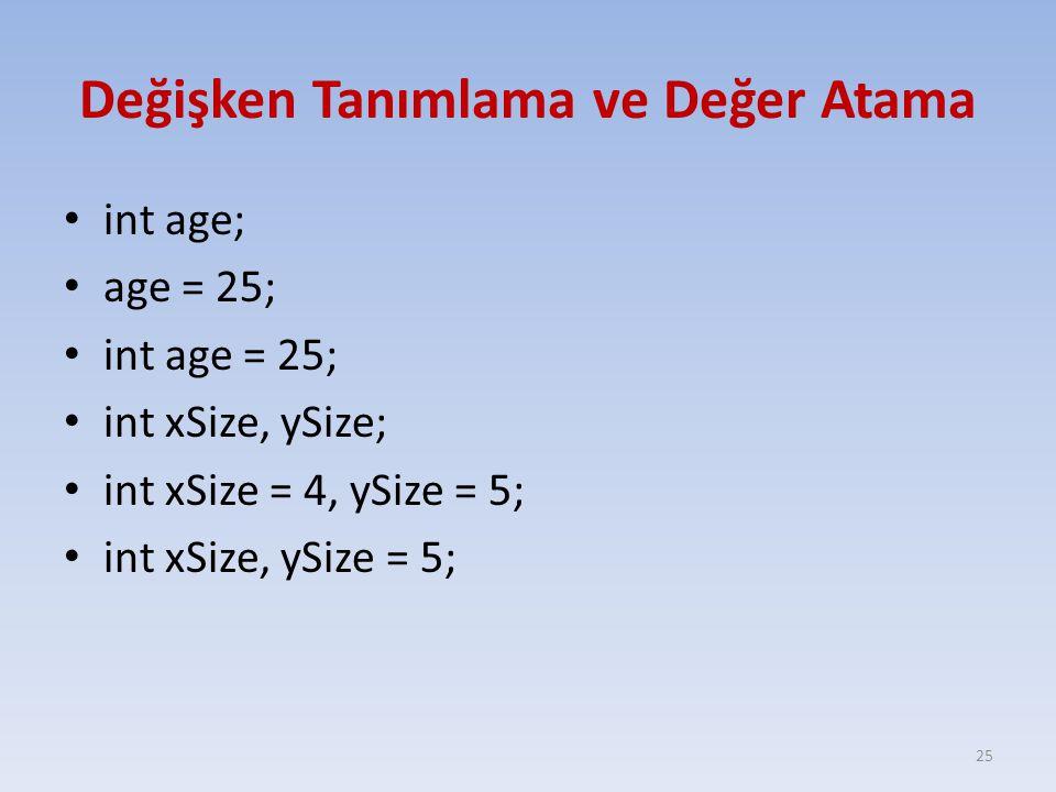 Değişken Tanımlama ve Değer Atama int age; age = 25; int age = 25; int xSize, ySize; int xSize = 4, ySize = 5; int xSize, ySize = 5; 25