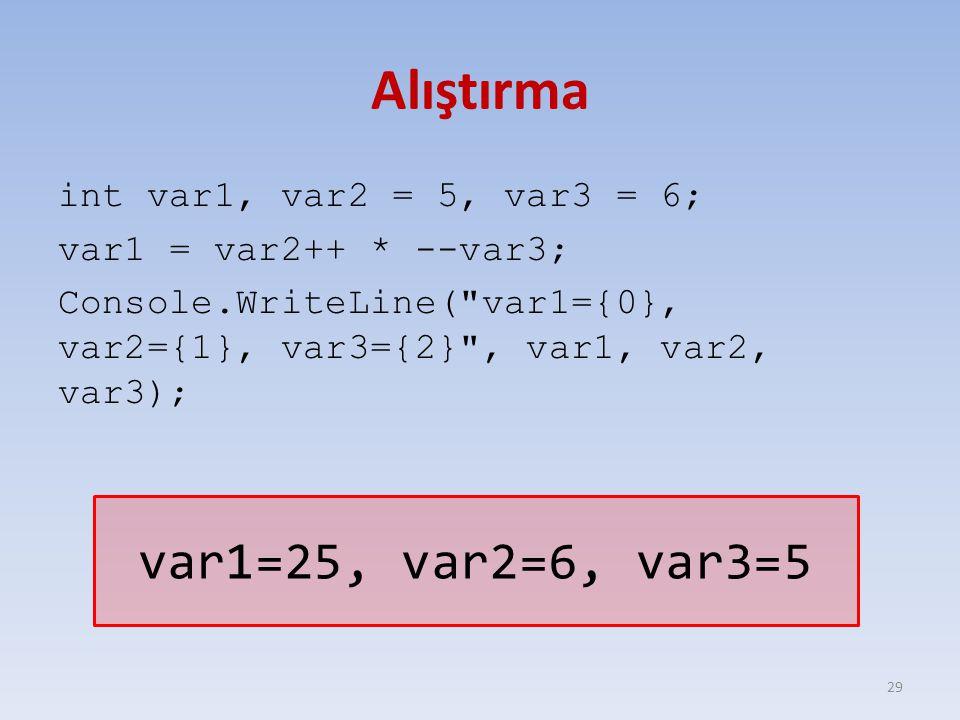 Alıştırma int var1, var2 = 5, var3 = 6; var1 = var2++ * --var3; Console.WriteLine( var1={0}, var2={1}, var3={2} , var1, var2, var3); 29 var1=25, var2=6, var3=5