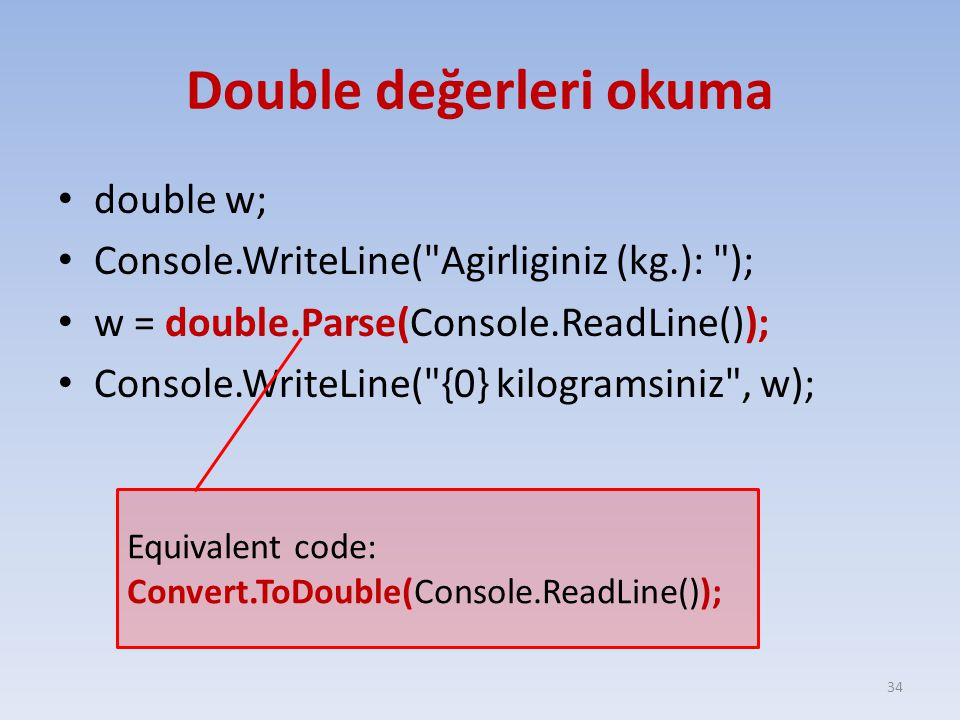 Double değerleri okuma double w; Console.WriteLine( Agirliginiz (kg.): ); w = double.Parse(Console.ReadLine()); Console.WriteLine( {0} kilogramsiniz , w); 34 Equivalent code: Convert.ToDouble(Console.ReadLine());