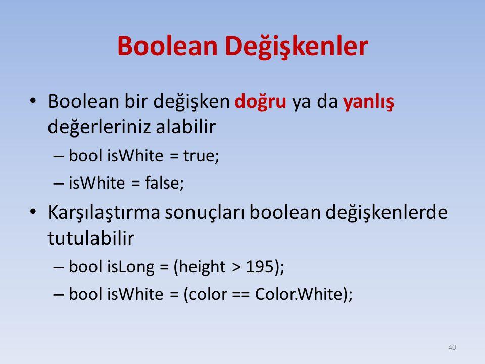 Boolean Değişkenler Boolean bir değişken doğru ya da yanlış değerleriniz alabilir – bool isWhite = true; – isWhite = false; Karşılaştırma sonuçları boolean değişkenlerde tutulabilir – bool isLong = (height > 195); – bool isWhite = (color == Color.White); 40