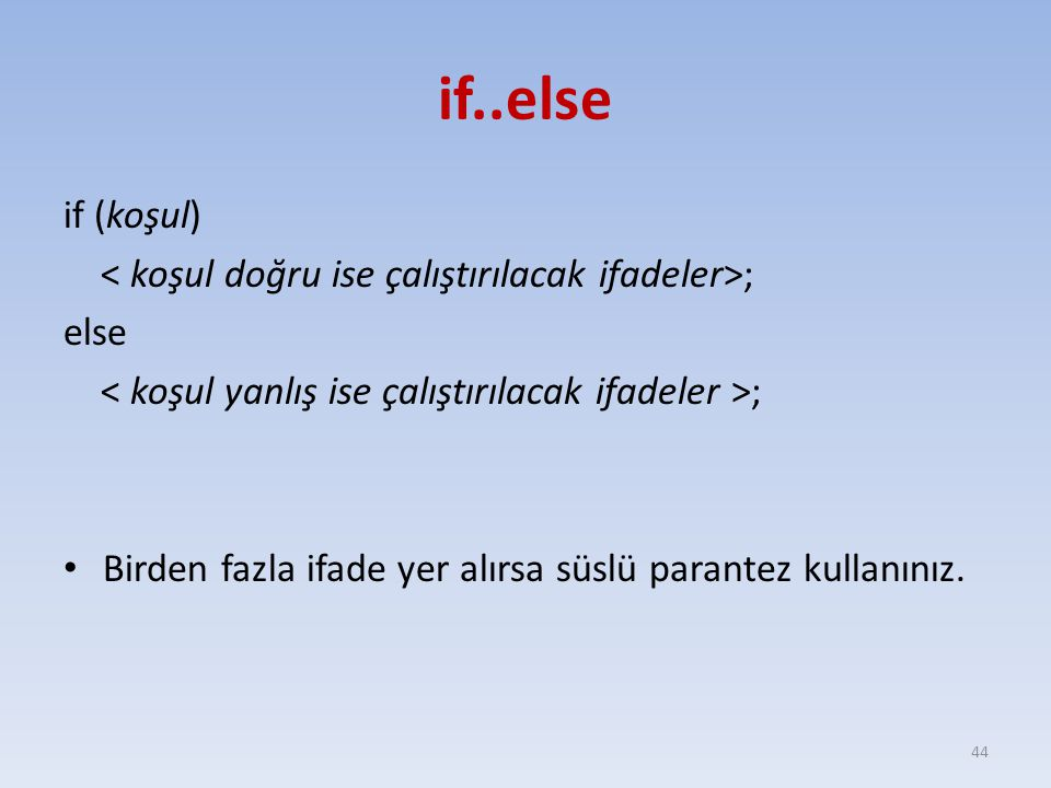 if..else if (koşul) ; else ; Birden fazla ifade yer alırsa süslü parantez kullanınız. 44