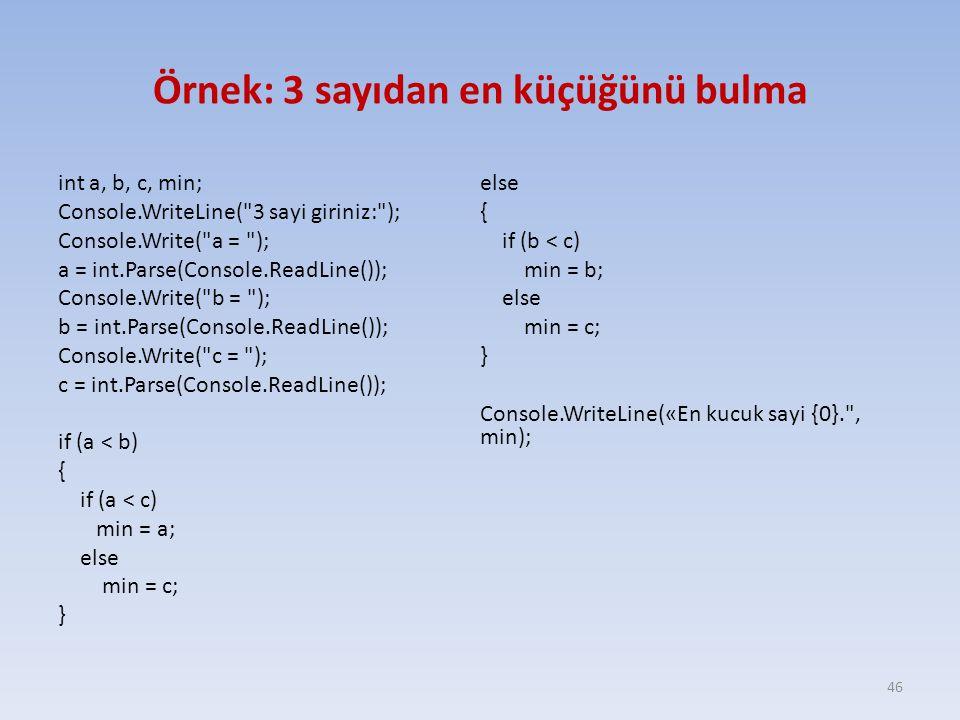 Örnek: 3 sayıdan en küçüğünü bulma int a, b, c, min; Console.WriteLine( 3 sayi giriniz: ); Console.Write( a = ); a = int.Parse(Console.ReadLine()); Console.Write( b = ); b = int.Parse(Console.ReadLine()); Console.Write( c = ); c = int.Parse(Console.ReadLine()); if (a < b) { if (a < c) min = a; else min = c; } else { if (b < c) min = b; else min = c; } Console.WriteLine(«En kucuk sayi {0}. , min); 46