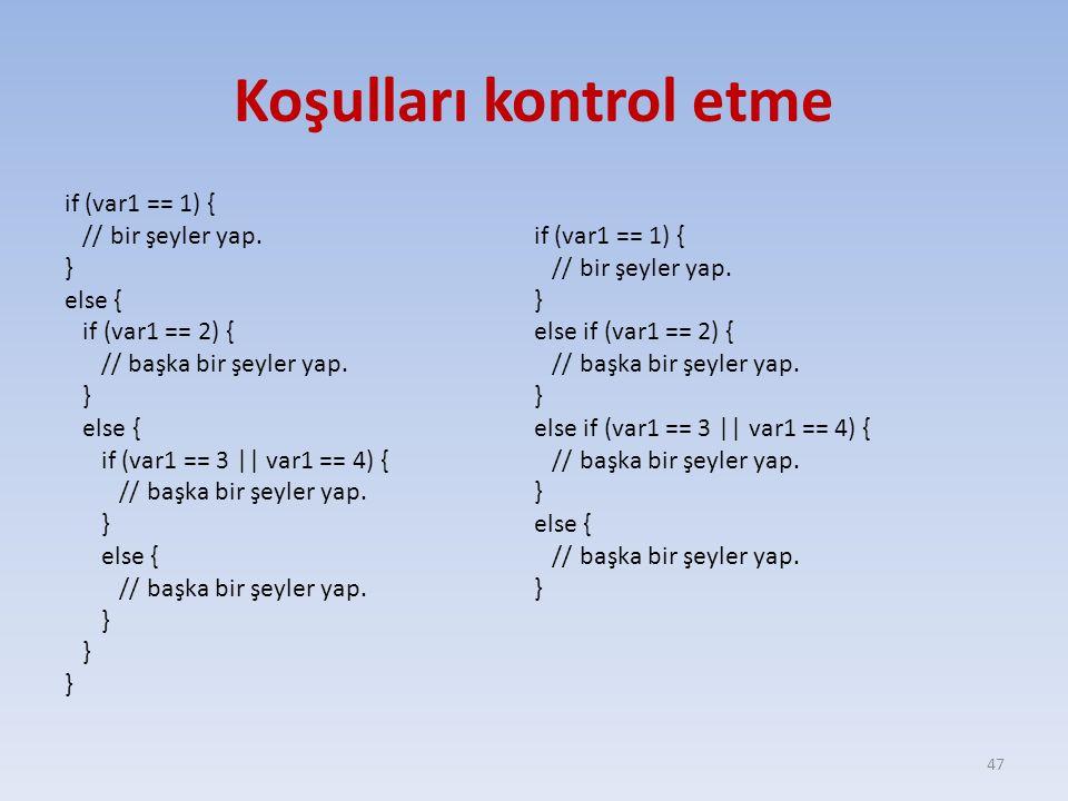 Koşulları kontrol etme if (var1 == 1) { // bir şeyler yap. } else { if (var1 == 2) { // başka bir şeyler yap. } else { if (var1 == 3 || var1 == 4) { /