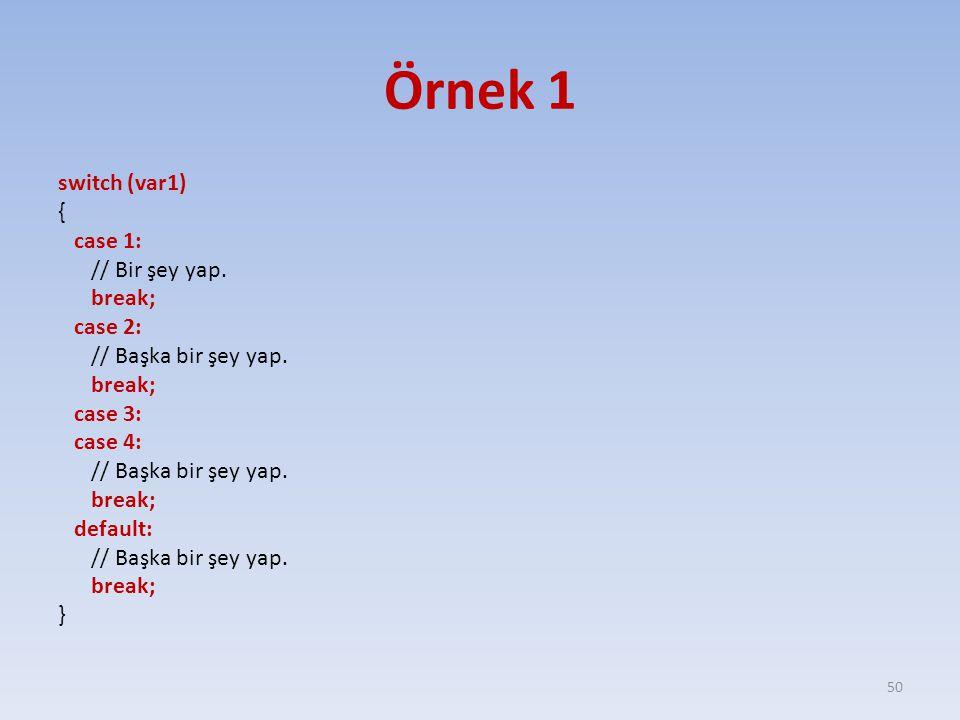 Örnek 1 switch (var1) { case 1: // Bir şey yap. break; case 2: // Başka bir şey yap. break; case 3: case 4: // Başka bir şey yap. break; default: // B