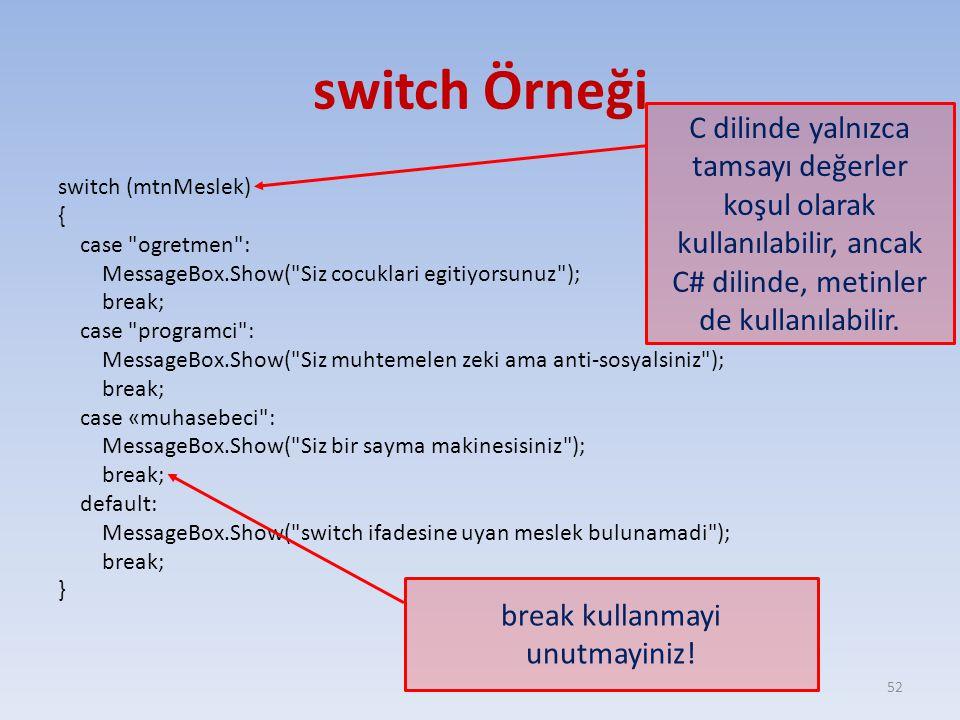 switch Örneği switch (mtnMeslek) { case ogretmen : MessageBox.Show( Siz cocuklari egitiyorsunuz ); break; case programci : MessageBox.Show( Siz muhtemelen zeki ama anti-sosyalsiniz ); break; case «muhasebeci : MessageBox.Show( Siz bir sayma makinesisiniz ); break; default: MessageBox.Show( switch ifadesine uyan meslek bulunamadi ); break; } 52 C dilinde yalnızca tamsayı değerler koşul olarak kullanılabilir, ancak C# dilinde, metinler de kullanılabilir.