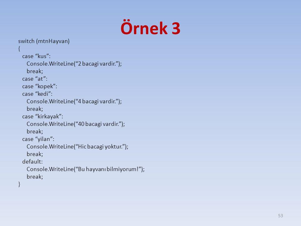 Örnek 3 switch (mtnHayvan) { case kus : Console.WriteLine( 2 bacagi vardir. ); break; case at : case kopek : case kedi : Console.WriteLine( 4 bacagi vardir. ); break; case kirkayak : Console.WriteLine( 40 bacagi vardir. ); break; case yilan : Console.WriteLine( Hic bacagi yoktur. ); break; default: Console.WriteLine( Bu hayvanı bilmiyorum! ); break; } 53