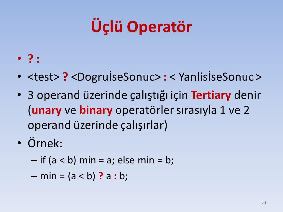 Üçlü Operatör ? : 3 operand üzerinde çalıştığı için Tertiary denir (unary ve binary operatörler sırasıyla 1 ve 2 operand üzerinde çalışırlar) Örnek: –