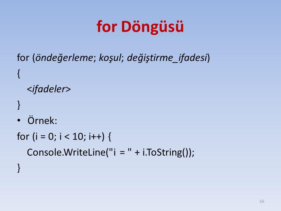 for Döngüsü for (öndeğerleme; koşul; değiştirme_ifadesi) { } Örnek: for (i = 0; i < 10; i++) { Console.WriteLine( i = + i.ToString()); } 56