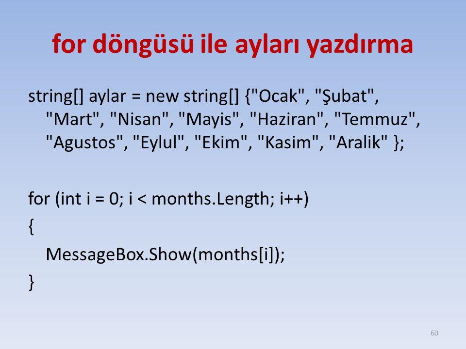 for döngüsü ile ayları yazdırma string[] aylar = new string[] { Ocak , Şubat , Mart , Nisan , Mayis , Haziran , Temmuz , Agustos , Eylul , Ekim , Kasim , Aralik }; for (int i = 0; i < months.Length; i++) { MessageBox.Show(months[i]); } 60