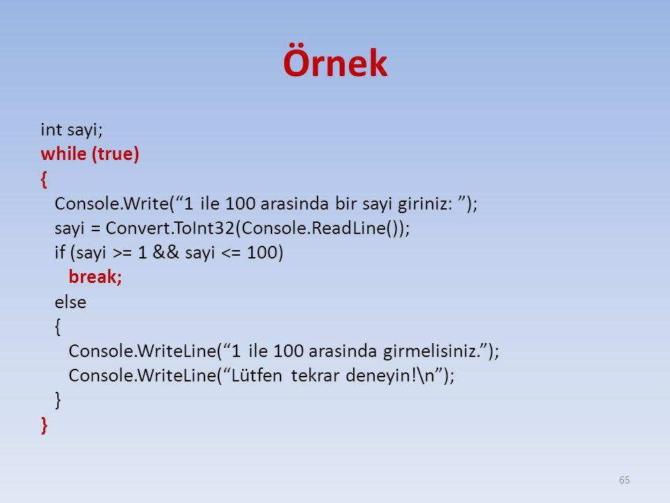 Örnek int sayi; while (true) { Console.Write( 1 ile 100 arasinda bir sayi giriniz: ); sayi = Convert.ToInt32(Console.ReadLine()); if (sayi >= 1 && sayi <= 100) break; else { Console.WriteLine( 1 ile 100 arasinda girmelisiniz. ); Console.WriteLine( Lütfen tekrar deneyin!\n ); } 65