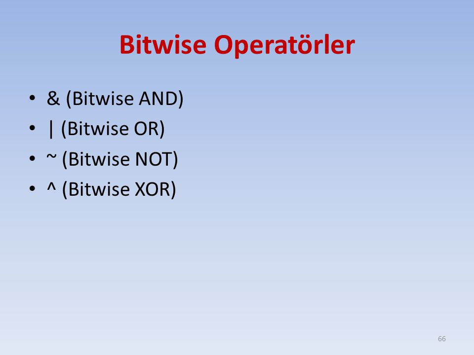 Bitwise Operatörler & (Bitwise AND) | (Bitwise OR) ~ (Bitwise NOT) ^ (Bitwise XOR) 66