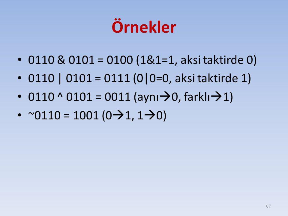 Örnekler 0110 & 0101 = 0100 (1&1=1, aksi taktirde 0) 0110 | 0101 = 0111 (0|0=0, aksi taktirde 1) 0110 ^ 0101 = 0011 (aynı  0, farklı  1) ~0110 = 1001 (0  1, 1  0) 67