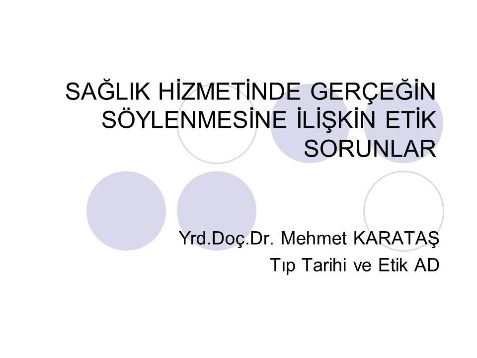 SAĞLIK HİZMETİNDE GERÇEĞİN SÖYLENMESİNE İLİŞKİN ETİK SORUNLAR Yrd.Doç.Dr. Mehmet KARATAŞ Tıp Tarihi ve Etik AD