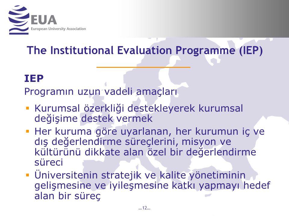 …12… The Institutional Evaluation Programme (IEP) IEP Programın uzun vadeli amaçları  Kurumsal özerkliği destekleyerek kurumsal değişime destek vermek  Her kuruma göre uyarlanan, her kurumun iç ve dış değerlendirme süreçlerini, misyon ve kültürünü dikkate alan özel bir değerlendirme süreci  Üniversitenin stratejik ve kalite yönetiminin gelişmesine ve iyileşmesine katkı yapmayı hedef alan bir süreç
