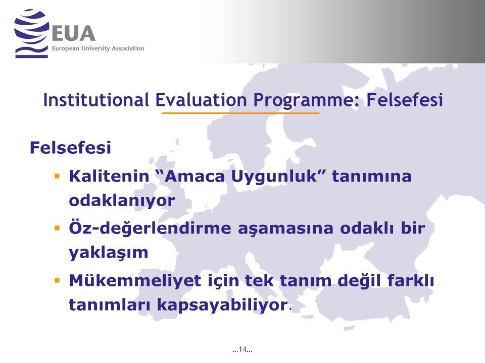 …14… Institutional Evaluation Programme: Felsefesi Felsefesi  Kalitenin Amaca Uygunluk tanımına odaklanıyor  Öz-değerlendirme aşamasına odaklı bir yaklaşım  Mükemmeliyet için tek tanım değil farklı tanımları kapsayabiliyor.