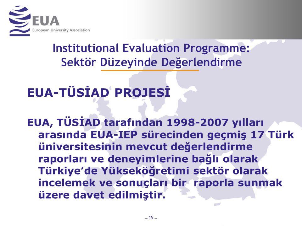 …19… Institutional Evaluation Programme: Sektör Düzeyinde Değerlendirme EUA-TÜSİAD PROJESİ EUA, TÜSİAD tarafından 1998-2007 yılları arasında EUA-IEP sürecinden geçmiş 17 Türk üniversitesinin mevcut değerlendirme raporları ve deneyimlerine bağlı olarak Türkiye'de Yükseköğretimi sektör olarak incelemek ve sonuçları bir raporla sunmak üzere davet edilmiştir.