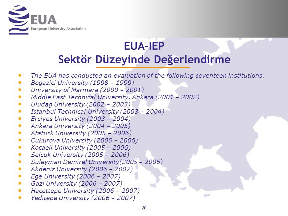 …20… EUA-IEP Sektör Düzeyinde Değerlendirme The EUA has conducted an evaluation of the following seventeen institutions: Bogazici University (1998 – 1999) University of Marmara (2000 – 2001) Middle East Technical University, Ankara (2001 – 2002) Uludag University (2002 – 2003) Istanbul Technical University (2003 – 2004) Erciyes University (2003 – 2004) Ankara University (2004 – 2005) Ataturk University (2005 – 2006) Cukurova University (2005 – 2006) Kocaeli University (2005 – 2006) Selcuk University (2005 – 2006) Suleyman Demirel University(2005 – 2006) Akdeniz University (2006 – 2007) Ege University (2006 – 2007) Gazi University (2006 – 2007) Hacettepe University (2006 – 2007) Yeditepe University (2006 – 2007)