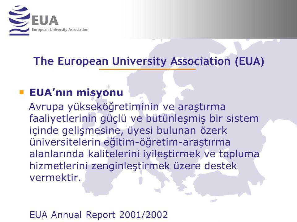 …3… The European University Association (EUA) EUA'nın misyonu Avrupa yükseköğretiminin ve araştırma faaliyetlerinin güçlü ve bütünleşmiş bir sistem içinde gelişmesine, üyesi bulunan özerk üniversitelerin eğitim-öğretim-araştırma alanlarında kalitelerini iyileştirmek ve topluma hizmetlerini zenginleştirmek üzere destek vermektir.