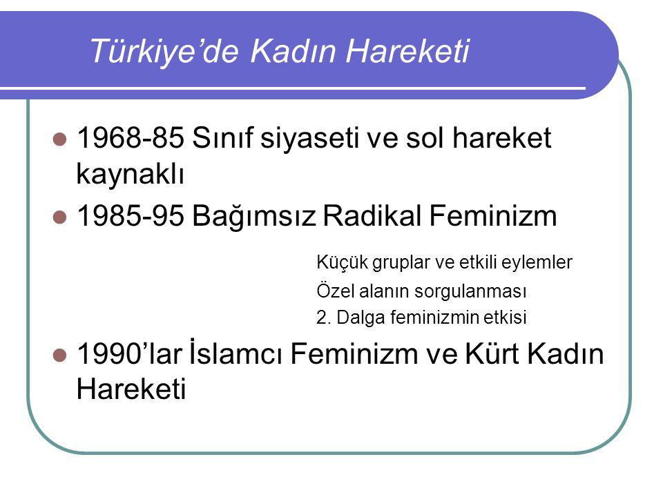 Türkiye'de Kadın Hareketi 1968-85 Sınıf siyaseti ve sol hareket kaynaklı 1985-95 Bağımsız Radikal Feminizm Küçük gruplar ve etkili eylemler Özel alanı