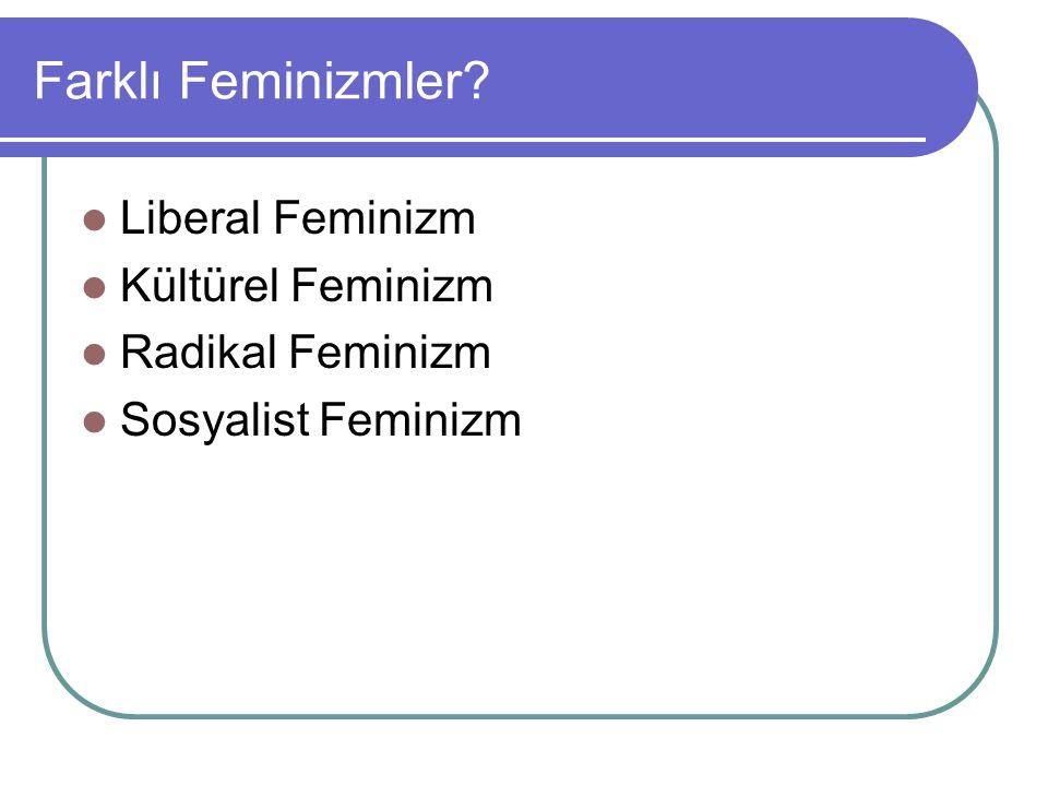 Farklı Feminizmler? Liberal Feminizm Kültürel Feminizm Radikal Feminizm Sosyalist Feminizm