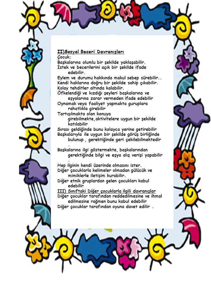 II)Sosyal Beceri Davranışları Çocuk; Başkalarına olumlu bir şekilde yaklaşabilir. İstek ve becerilerini açık bir şekilde ifade edebilir. Eylem ve duru