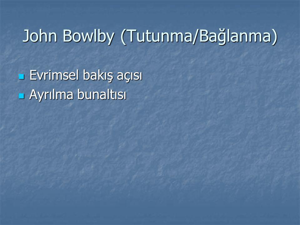 John Bowlby (Tutunma/Bağlanma) Evrimsel bakış açısı Evrimsel bakış açısı Ayrılma bunaltısı Ayrılma bunaltısı