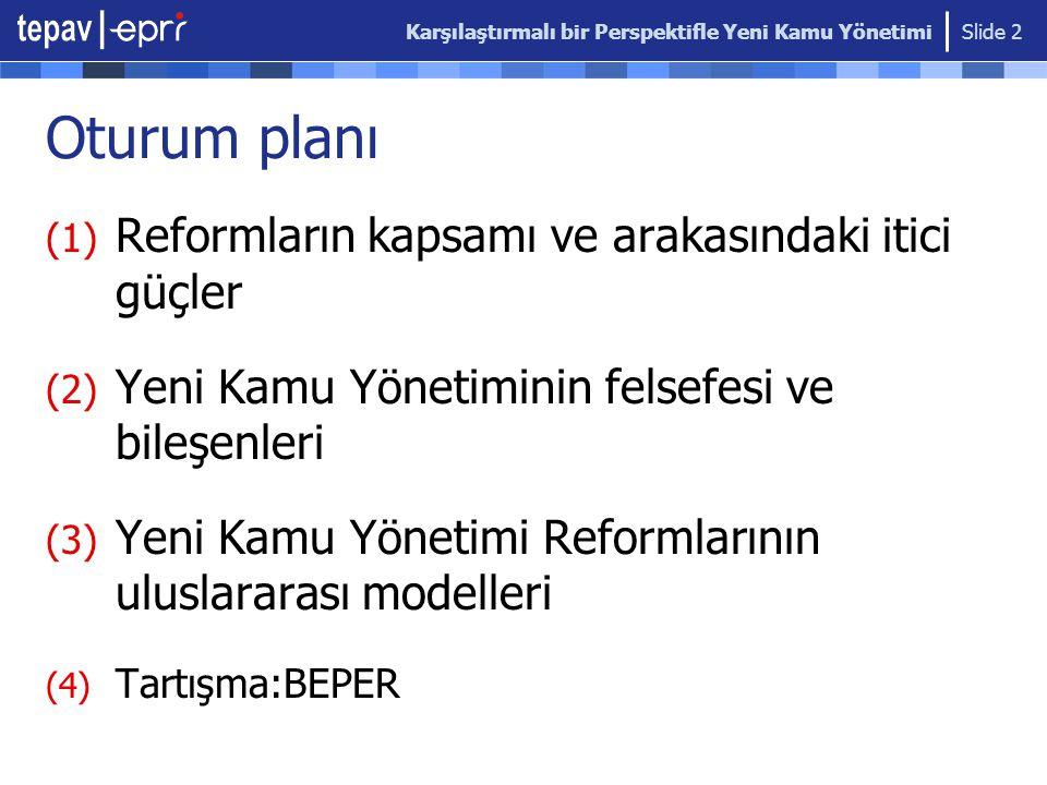 Karşılaştırmalı bir Perspektifle Yeni Kamu Yönetimi Slide 2 Oturum planı (1) Reformların kapsamı ve arakasındaki itici güçler (2) Yeni Kamu Yönetiminin felsefesi ve bileşenleri (3) Yeni Kamu Yönetimi Reformlarının uluslararası modelleri (4) Tartışma:BEPER