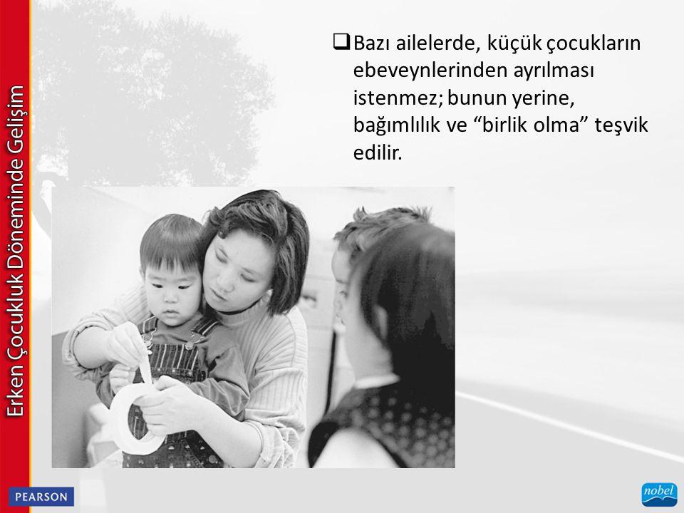  Bazı ailelerde, küçük çocukların ebeveynlerinden ayrılması istenmez; bunun yerine, bağımlılık ve birlik olma teşvik edilir.
