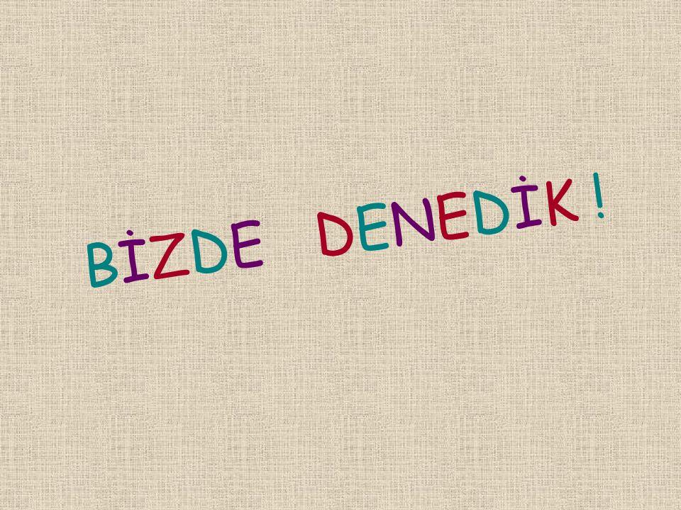 B İ Z D E D E N E D İ K !