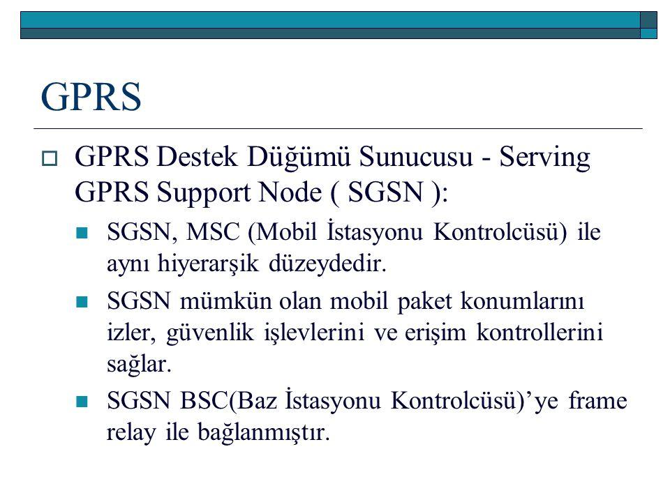 GPRS  GPRS Destek Düğümü Sunucusu - Serving GPRS Support Node ( SGSN ): SGSN, MSC (Mobil İstasyonu Kontrolcüsü) ile aynı hiyerarşik düzeydedir. SGSN